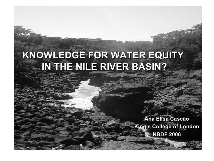 KNOWLEDGE FOR WATER EQUITY  IN THE NILE RIVER BASIN? Ana Elisa Cascão King's College of London NBDF 2006