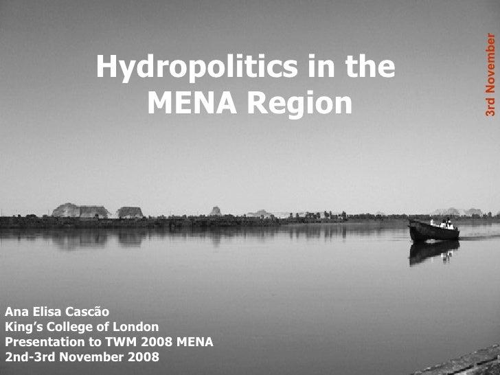 Hydropolitics in the  MENA Region Ana Elisa Cascão King's College of London Presentation to TWM 2008 MENA 2nd-3rd November...