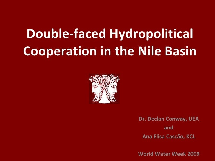 Double-faced Hydropolitical Cooperation in the Nile Basin Dr. Declan Conway, UEA and Ana Elisa Cascão, KCL World Water Wee...