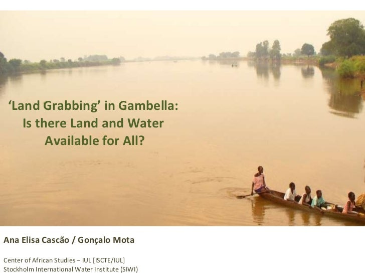 ' Land Grabbing' in Gambella:  Is there Land and Water  Available for All? Ana Elisa Cascão / Gonçalo Mota Center of Afric...