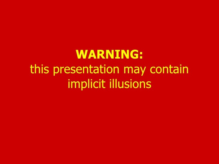 WARNING: this presentation may contain implicit illusions