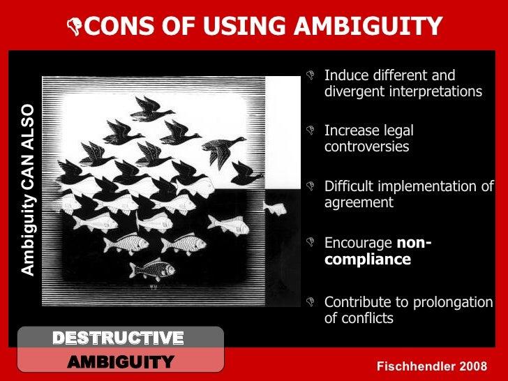  CONS OF USING AMBIGUITY <ul><li>Induce different and divergent interpretations </li></ul><ul><li>Increase legal controve...
