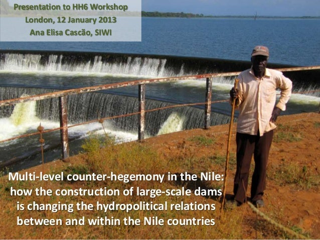 Presentation to HH6 Workshop    London, 12 January 2013     Ana Elisa Cascão, SIWIMulti-level counter-hegemony in the Nile...