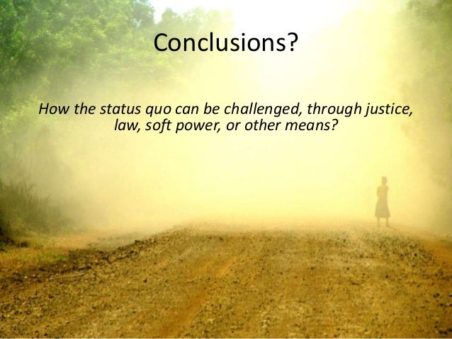 Conclusions?How the status quo can be challenged, through justice,          law, soft power, or other means?