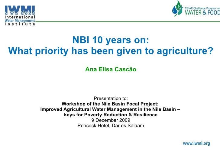 <ul><li>NBI 10 years on: </li></ul><ul><li>What priority has been given to agriculture? </li></ul><ul><li>Ana Elisa Cascão...