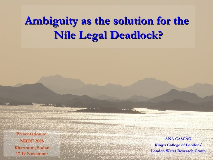 Ambiguity as the solution for the  Nile Legal Deadlock? ANA CASCÃO King's College of London/ London Water Research Group P...