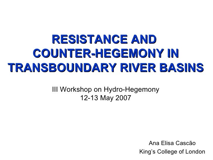 RESISTANCE AND  COUNTER-HEGEMONY IN TRANSBOUNDARY RIVER BASINS III Workshop on Hydro-Hegemony 12-13 May 2007 Ana Elisa Cas...