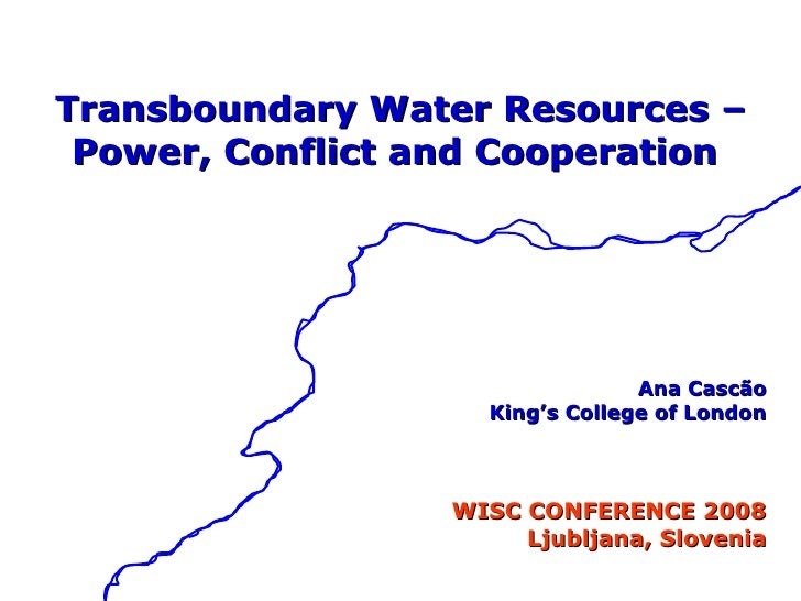 <ul><li>Transboundary Water Resources – </li></ul><ul><li>Power, Conflict and Cooperation  </li></ul><ul><li>Ana Cascão </...