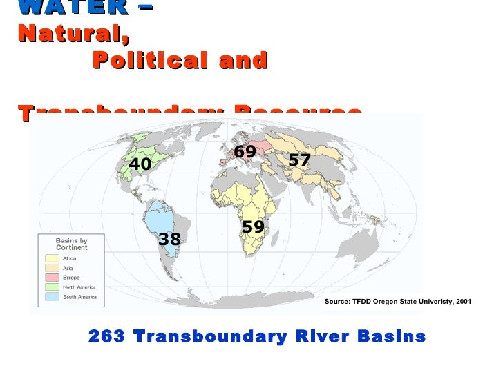 WATER –   Natural,   Political and     Transboundary Resource 69 59 57 40 38 263 Transboundary River Basins Source: TFDD O...