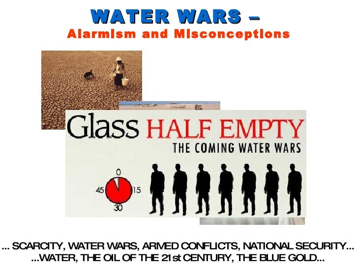 WATER WARS –  Alarmism and Misconceptions ... SCARCITY, WATER WARS, ARMED CONFLICTS, NATIONAL SECURITY...  ...WATER, THE O...