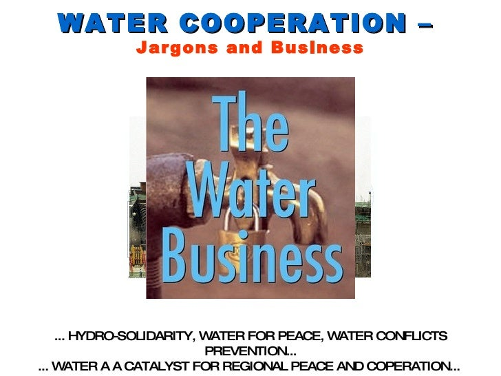 WATER COOPERATION –  Jargons and Business ... HYDRO-SOLIDARITY, WATER FOR PEACE, WATER CONFLICTS PREVENTION... ... WATER A...