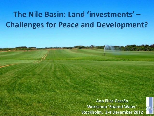 The Nile Basin: Land 'investments' –Challenges for Peace and Development?                           Ana Elisa Cascão      ...