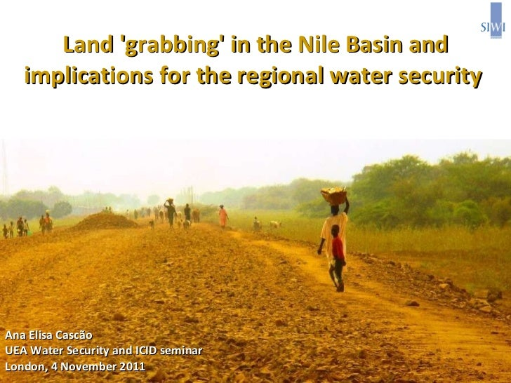 Land 'grabbing' in the Nile Basin and implications for the regional water security  Ana Elisa Cascão UEA Water Security an...