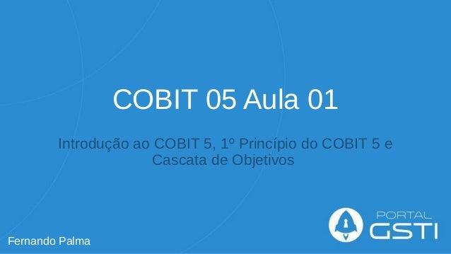 COBIT 05 Aula 01 Introdução ao COBIT 5, 1º Princípio do COBIT 5 e Cascata de Objetivos Fernando Palma