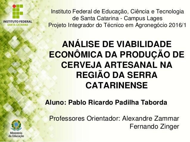 ANÁLISE DE VIABILIDADE ECONÔMICA DA PRODUÇÃO DE CERVEJA ARTESANAL NA REGIÃO DA SERRA CATARINENSE Aluno: Pablo Ricardo Padi...