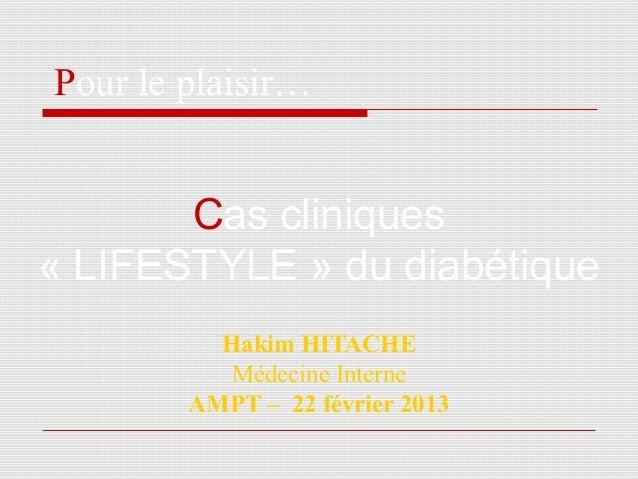 Hakim HITACHE Médecine Interne AMPT – 22 février 2013 Pour le plaisir… Cas cliniques « LIFESTYLE » du diabétique