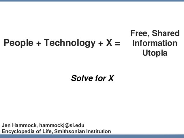 People + Technology + X = Solve for X Free, Shared Information Utopia Jen Hammock, hammockj@si.edu Encyclopedia of Life, S...