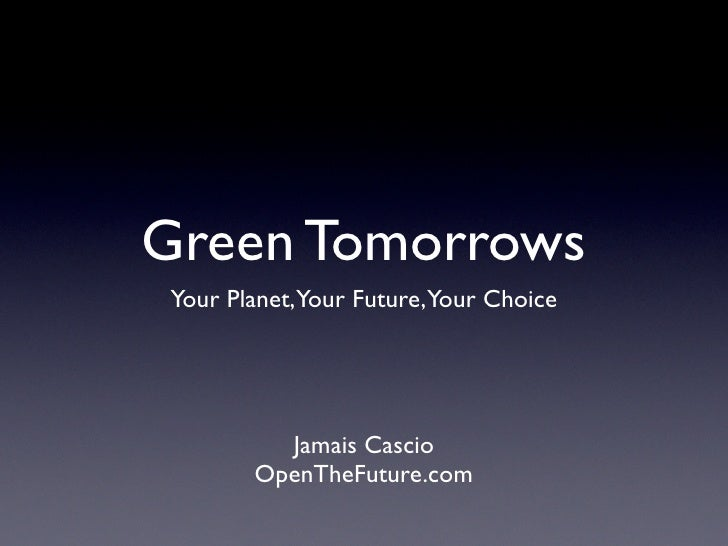 Green Tomorrows Your Planet,Your Future,Your Choice              Jamais Cascio        OpenTheFuture.com
