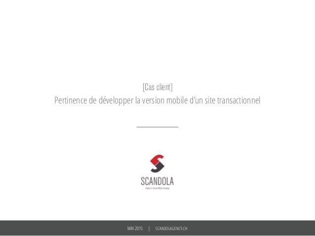MAI 2015 | SCANDOLAGENCY.CH [Cas client] Pertinence de développer la version mobile d'un site transactionnel