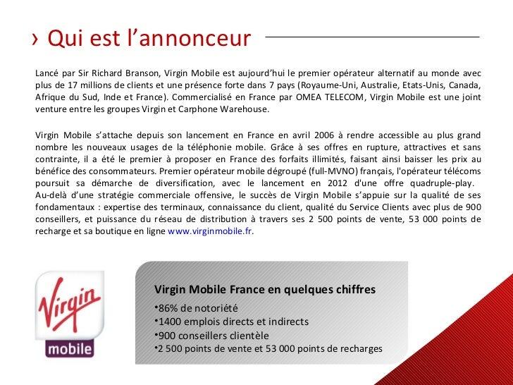 › Qui est l'annonceurLancé par Sir Richard Branson, Virgin Mobile est aujourd'hui le premier opérateur alternatif au monde...