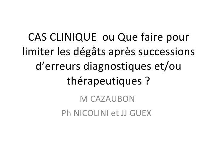 CAS CLINIQUE  ou Que faire pour limiter les dégâts après successions d'erreurs diagnostiques et/ou thérapeutiques ? M CAZA...