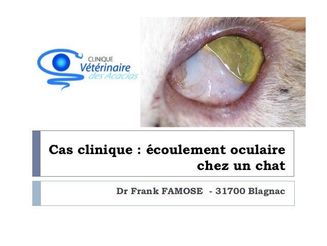 Cas clinique : écoulement oculaire                      chez un chat         Dr Frank FAMOSE - 31700 Blagnac