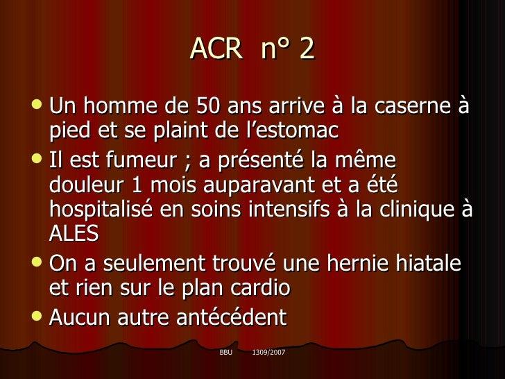 ACR  n° 2 <ul><li>Un homme de 50 ans arrive à la caserne à pied et se plaint de l'estomac </li></ul><ul><li>Il est fumeur ...