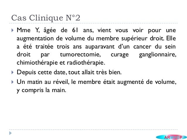 Cas Clinique N°2 Mme Y, âgée de 61 ans, vient vous voir pour uneaugmentation de volume du membre supérieur droit. Ellea é...