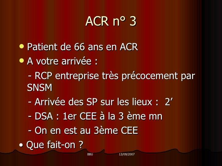 ACR n° 3 <ul><li>Patient de 66 ans en ACR </li></ul><ul><li>A votre arrivée : </li></ul><ul><li>- RCP entreprise très préc...