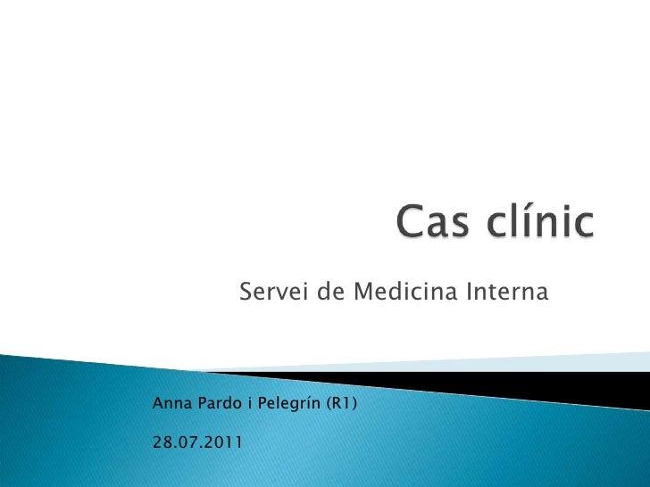 Cas clínic<br />Servei de Medicina Interna<br />Anna Pardo i Pelegrín (R1)<br />                                          ...