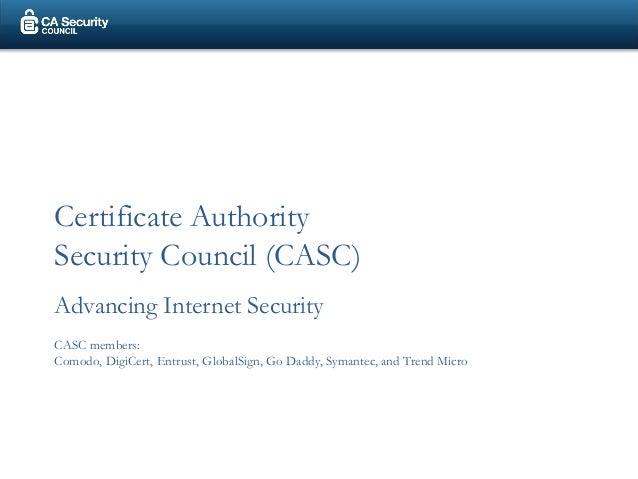 Certificate AuthoritySecurity Council (CASC)Advancing Internet SecurityCASC members:Comodo, DigiCert, Entrust, GlobalSign,...