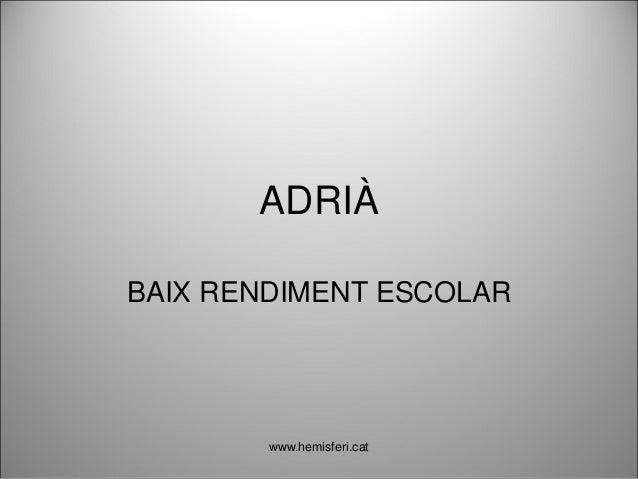 ADRIÀ BAIX RENDIMENT ESCOLAR www.hemisferi.cat