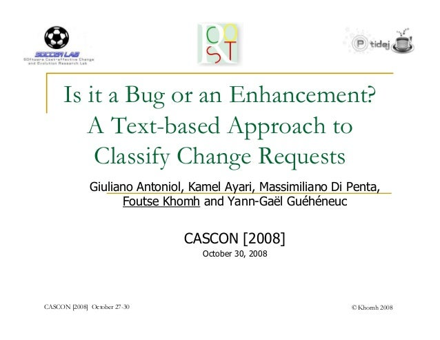 Is it a Bug or an Enhancement?         A Text-based Approach to          Classify Change Requests              Giuliano An...