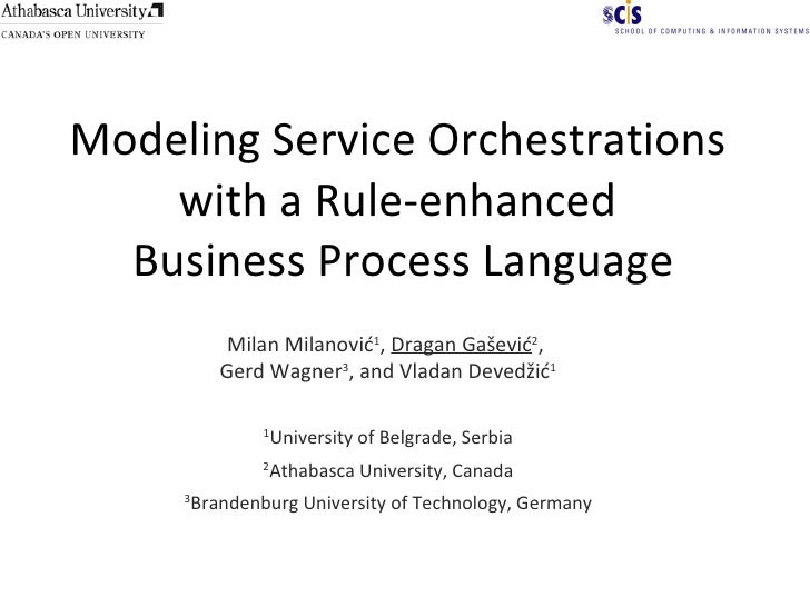 Modeling Service Orchestrations  with a Rule-enhanced  Business Process Language Milan Milanović 1 ,  Dragan Gašević 2 ,  ...