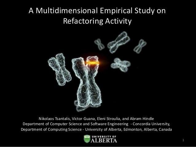 A Multidimensional Empirical Study on Refactoring Activity  Nikolaos Tsantalis, Victor Guana, Eleni Stroulia, and Abram Hi...