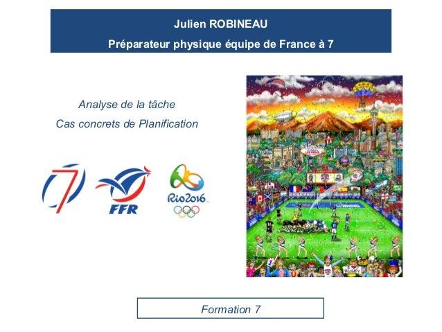 Julien ROBINEAU Préparateur physique équipe de France à 7 Analyse de la tâche Cas concrets de Planification Formation 7