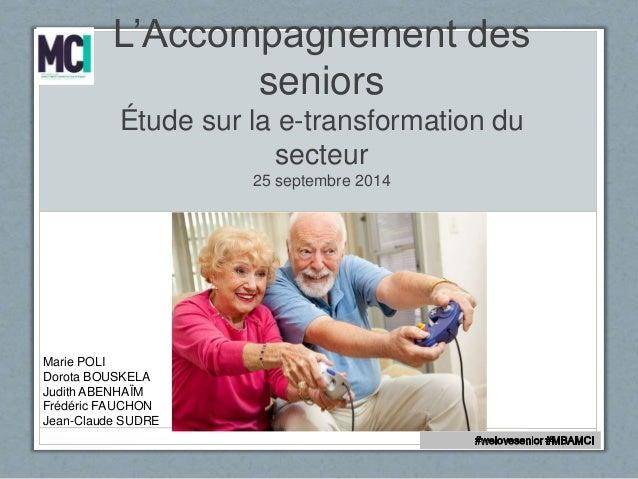 L'Accompagnement des  seniors  Étude sur la e-transformation du  secteur  25 septembre 2014  Marie POLI  Dorota BOUSKELA  ...