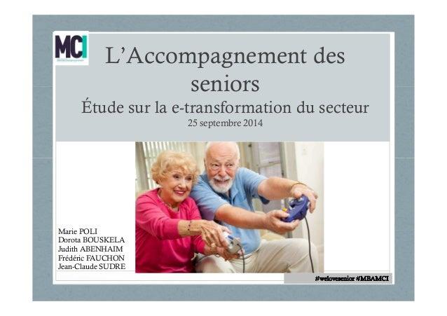 L'Accompagnement des  seniors  Étude sur la e-transformation du secteur  25 septembre 2014  Marie POLI  Dorota BOUSKELA  J...