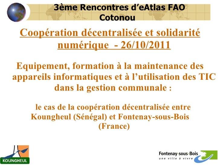 <ul><li>Coopération décentralisée et solidarité numérique  - 26/10/2011 </li></ul><ul><li>Equipement, formation à la maint...