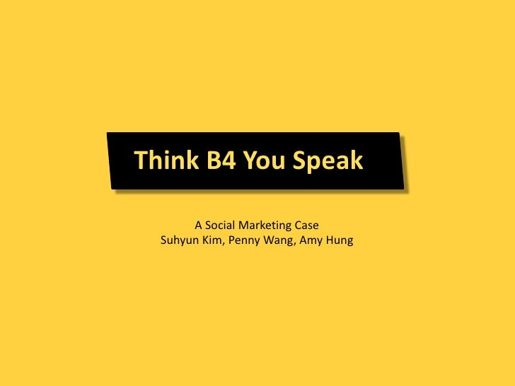 Think B4 You Speak       A Social Marketing Case  Suhyun Kim, Penny Wang, Amy Hung