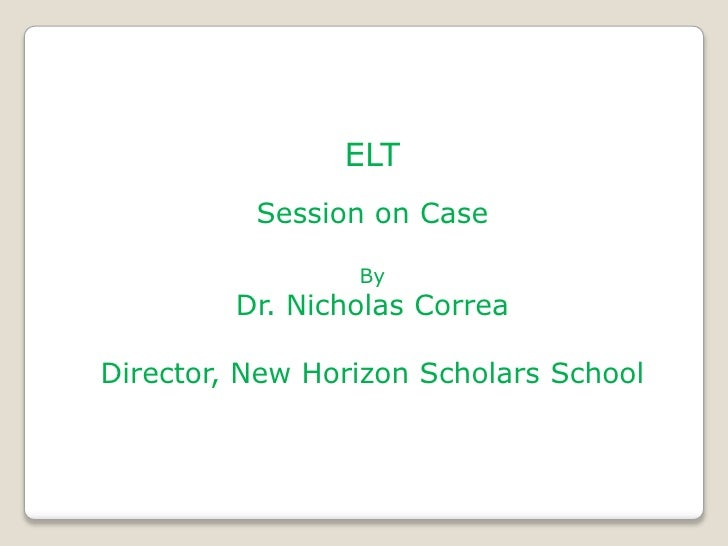 ELT          Session on Case                 By         Dr. Nicholas CorreaDirector, New Horizon Scholars School