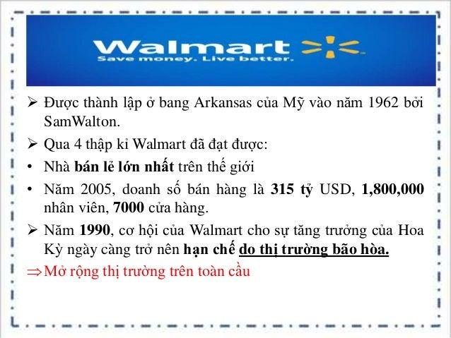  Được thành lập ở bang Arkansas của Mỹ vào năm 1962 bởi SamWalton.  Qua 4 thập kỉ Walmart đã đạt được: • Nhà bán lẻ lớn ...