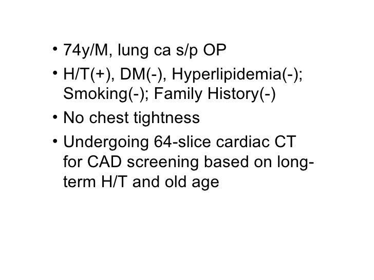 <ul><li>74y/M, lung ca s/p OP </li></ul><ul><li>H/T(+), DM(-), Hyperlipidemia(-); Smoking(-); Family History(-)  </li></ul...