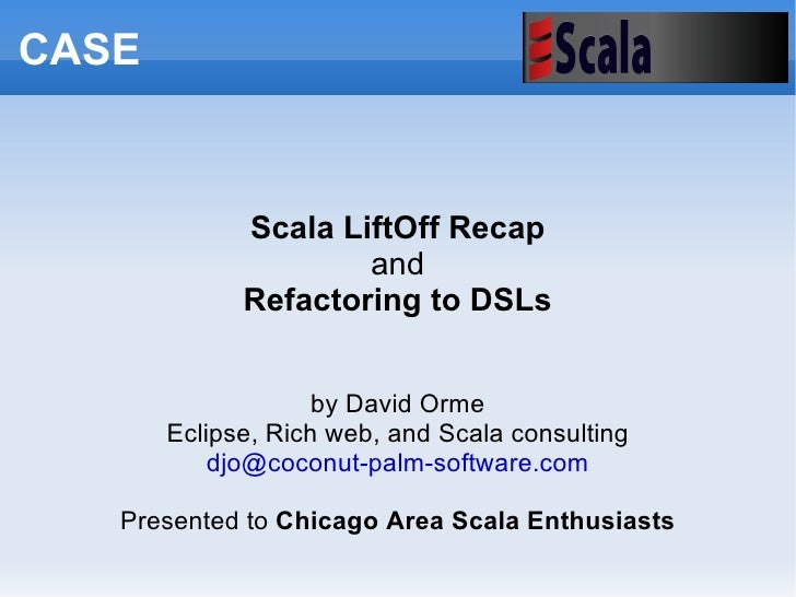 Scala LiftOff Recap and Refactoring to DSLs by David Orme Eclipse, Rich web, and Scala consulting [email_address] Presente...