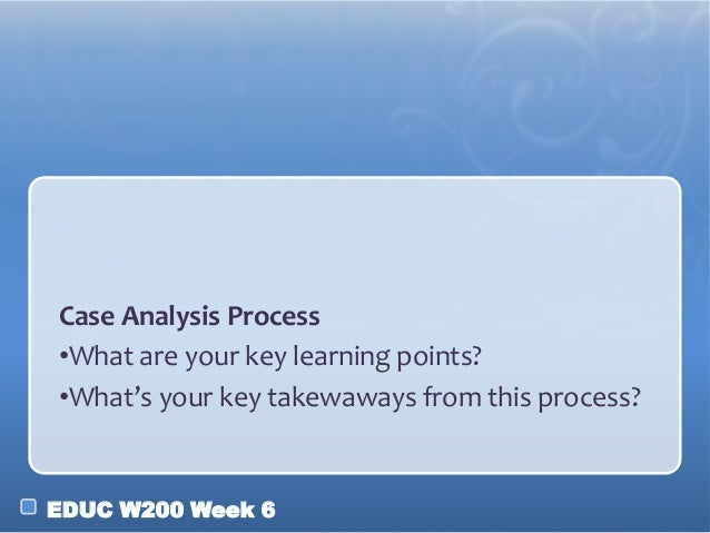 EDUC W200 Week 6 Case Analysis Process •What are your key learning points? •What's your key takewaways from this process?
