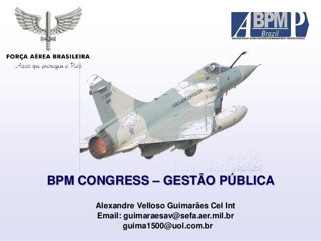 BPM CONGRESS – GESTÃO PÚBLICA Alexandre Velloso Guimarães Cel Int Email: guimaraesav@sefa.aer.mil.br guima1500@uol.com.br