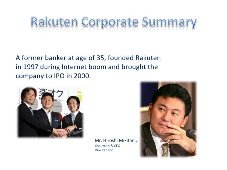 Mr. Hiroshi Mikitani, Chairman & CEO  Rakuten Inc.  A former banker at age of 35, founded Rakuten in 1997 during Internet ...