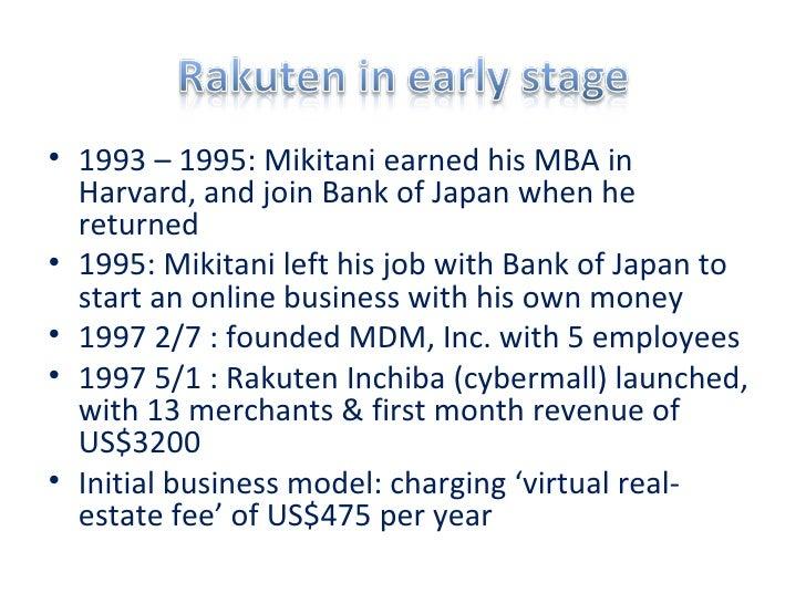 <ul><li>1993 – 1995: Mikitani earned his MBA in Harvard, and join Bank of Japan when he returned  </li></ul><ul><li>1995: ...