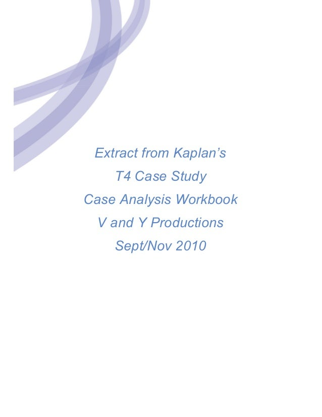 Extract from Kaplan's T4 Case Study Case Analysis Workbook V and Y Productions Sept/Nov 2010