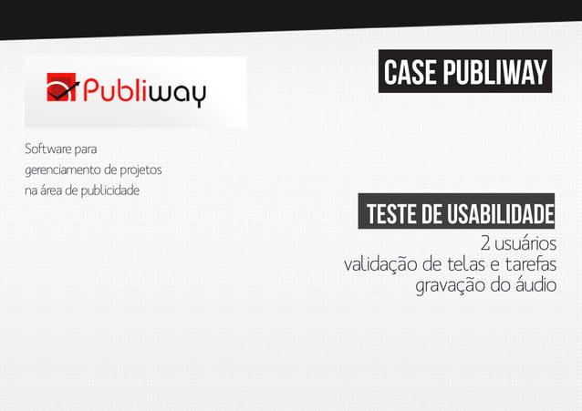 case publiway Software para gerenciamento de pro jetos na área de publicidade  Teste de usabilidade 2 usuários validação d...